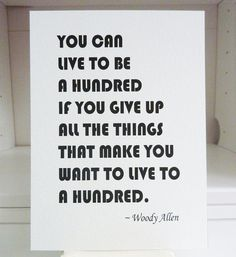 You can live to be a hundred if you give up all the things that make you want to live to a hundred. Woody Allen Quote