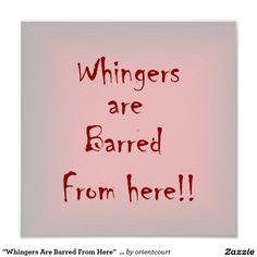 """Shop """"Whingers Are Barred From Here"""" > Poster Prints created by orientcourt. Funny Sayings, Custom Posters, Custom Framing, Favorite Quotes, Reflection, Poster Prints, Creative, Artwork, Products"""