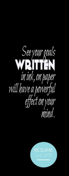 See your goals written, in ink on paper will have a powerful effect on your mind. #quote more on: resumeshoppe.com