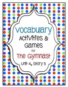 The Gymnast Vocabulary Activities and Games (Unit 4, Story 5) Motivate students to learn and make connections to the words with these fun and thought provoking activities.