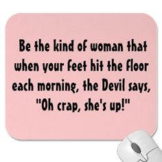 "Be the kind of woman that when your feet hit the floor each morning, the Devil says, ""Oh crap, she's up!"""