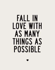 #Love #Quote. Fall in love with as many things as possible. x