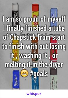 I am so proud of myself I finally finished a tube of Chapstick from start to finish with out losing it , washing it , or melting it in the dryer  #goals