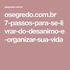 osegredo.com.br 7-passos-para-se-livrar-do-desanimo-e-organizar-sua-vida Self Esteem, Step By Step, Organize