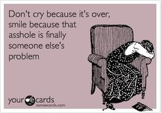 Funny Breakup Ecard: Don't cry because it's over, smile because that asshole is finally someone else's problem.