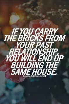 If you carry Bricks from your PAST you'll end up building the same house