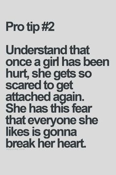 Understand that once a girl has been hurt, she gets so scared to get attached again. She has this fear that everyone she likes is gonna break her heart.