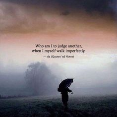Who am I to judge another, when I myself walk imperfectly. —via http://ift.tt/2eY7hg4