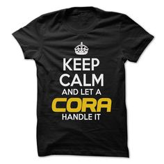 Keep Calm And Let ... ᗚ CORA Handle It ᗑ - Awesome Keep Calm Shirt !If you are CORA or loves one. Then this shirt is for you. Cheers !!!Keep Calm, cool CORA shirt, cute CORA shirt, awesome CORA shirt, great CORA shirt, team CORA shirt, CORA mom shirt, CORA dady shirt, CORA shirt