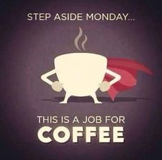 Step aside Monday, this is a job for COFFEE! Oh, yeah!