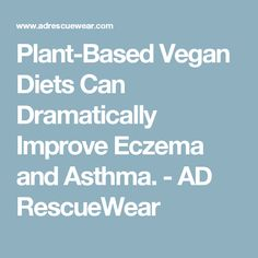 Plant-Based Vegan Diets Can Dramatically Improve Eczema and Asthma. - AD RescueWear