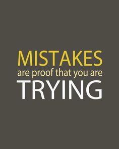 Mistakes are Proof You're Trying. And boy have I been trying lol