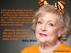 You go, Betty White! (Wise words on marriage equality) politics Great Quotes, Inspirational Quotes, Awesome Quotes, Motivational, Funny Quotes, Minding Your Own Business, Betty White, Thing 1, Kittens Cutest