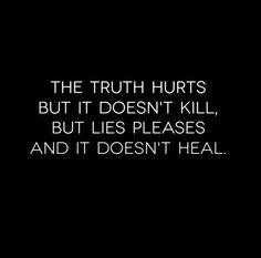The truth hurts but it doesn't kill, but lies pleases and it doesn't heal. #quotes