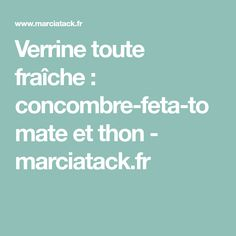 Verrine toute fraîche : concombre-feta-tomate et thon - marciatack.fr