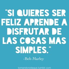 """de Bob Marley """"If you want to be happy learn to enjoy the simpler things"""" Quotable Quotes, True Quotes, Words Quotes, Funny Quotes, Sayings, Motivational Quotes, Inspirational Quotes, Word Pictures, Spanish Quotes"""