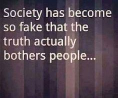 Society had become so fake that the truth actually bothers people... - Sad that this is true!