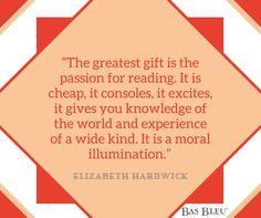 """The greatest gift is the passion for reading. It is cheap, it consoles, it excites, it gives you knowledge of the world and experience of a wide kind. It is a moral illumination."" --Elizabeth Hardwick"