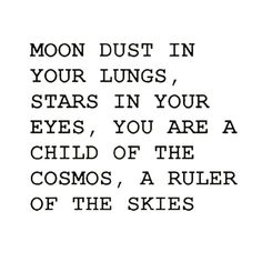 Moon dust in your lungs, stars in your eyes, you are a child of the cosmos, a ruler of the skies.