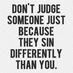 don't judge someone just because they sin differently than you / Focusing on the sins of others is a fantastic way to forget the sins in my own life.
