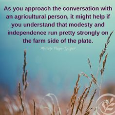 Yes, it can be tough to talk to a farmer…they'd likely rather be dealing with their land and animals, but will take the time to talk if you ask.