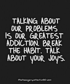 """""""Talking about our problems is our greatest addiction. Break the habit. Talk about your joys."""" #quote"""