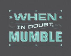 when in doubt, mumble. #typography #type #design
