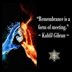 """Remembrance is a form of meeting."" ~ Kahlil Gibran"