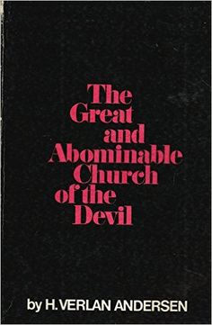 The Great and Abominable Church of the Devil by H. Verlan Andersen: Summary by Nate Richardson       (H. Verlan Andersen was in the first and second quorums of the Seventy of The Chu…