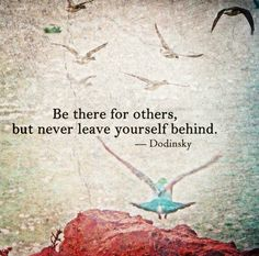 Be there for other, but never leave yourself behind.