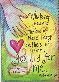 Matthew 25:40  remember, JESUS told us what we do, when we want to show HIM love and reach out to touch the needs of others . . . miraculously, we spread a little bit of heaven on earth--we minister to, and touch JESUS' own needs--this way.
