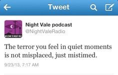 The terror you feel in quiet moments is not misplaced, just mistimed. #nightvale
