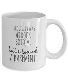 """I Thought I Was at Rock Bottom, But I Found a Basement""  How bad can it really get? Pretty bad sometimes. If you thought you were at rock bottom, then found yourself sinking further, you can relate to the saying on the cup. Pour yourself your favorite coffee blends in this cup, and let the saying on this coffee cup make you chuckle because you cannot take yourself so seriously. Laughter is the best medicine during stressful times. Buy one for the people in your life who need the reminder."
