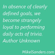 In absence of clearly defined goals, we become strangely loyal to performing daily acts of trivia.