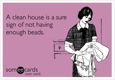 A clean house is a sure sign of not having enough beads.  Love it! www.mobile-boutique.com