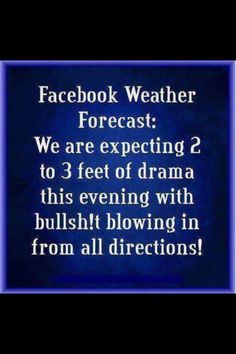 FB Forecasts Such Miserable Weather Sometimes. People Leaving Encrypted Messages, Innuendoes, Their Dramas, Hating On Someone, All Their Aches And Pains.... Blah blah.... Who Cares! Attention Seekers Looking For Someone To Feel Sorry For Them. Instead Of Whining And Trying To Garner Likes (Which You Don't Get) Get Real, Take Action And Be Responsible In Fixing Your Misery.
