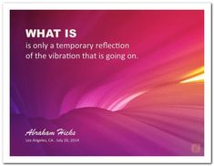 What is, is only a temporary reflection of the vibration. #AbrahamHicks  #LawOfAttraction #LOA