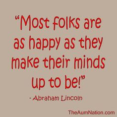 """Most folks are as happy as they make their minds up to be!"" - Abraham Lincoln"