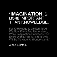 Imagination is more important than knowledge. For knowledge is limited to all we now know and understand, while imagination embraces the entire world, and all there ever will be to know and understand. —Albert Einstein