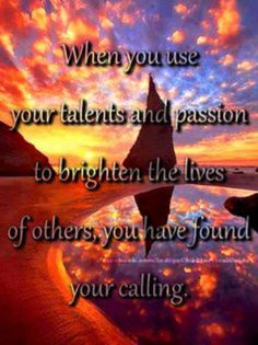 When you use your talents and passion to brighten the lives of others ~ You have found Your calling ⊰♡⊱