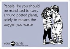 People like you should be mandated to carry around potted plants, solely to replace the oxygen you waste.