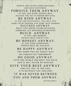 Mother Theresa - DO IT ANYWAY. I think the last few lines should be tatted. The Words, Cool Words, Great Quotes, Quotes To Live By, Me Quotes, Photos With Quotes, Gospel Quotes, Vinyl Quotes, Quotes Images