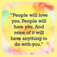 Quote- People with love you. People will hate you. And none of it will have anything to do with you.