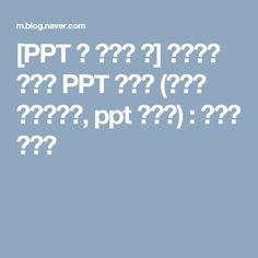 [PPT 잘 만드는 법] 폭풍간지 깔끔한 PPT 만들기 (새별의 파워포인트, ppt 디자인) : 네이버 블로그