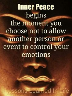 Inner Peace begins the moment hou choose not to allow another person or event to control your emotions