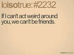 If I can't act weird around you, we can't be friends.