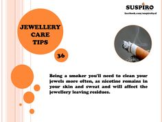 Jewellery Care Tip - 36  Being a smoker you'll need to clean your jewels more often, as nicotine remains in your skin and sweat and will affect the jewellery leaving residues.   #Suspiro #JewelleryCareTips #JewelsCare