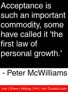 Acceptance is such an important commodity, some have called it 'the first law of personal growth.'   - Peter McWilliams #quotes #quotations