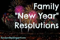 """Family """"New Year"""" Resolutions Ways to make family resolutions:  One that is always fun, is to choose a theme. This could be a key word (such as service, love, kindness, or organization.)  You can also choose a motto, quote, or a saying that represents a focus your family would like to have for the upcoming year.  Or you can choose a weakness that your family would like to make a strength. Let that be your focus for the year, and create a few resolutions focused around that strength."""