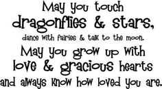 May you touch dragonflies and stars, dance with fairies & talk to the moon. May you grow up with love & gracious hearts and always know how loved you are.